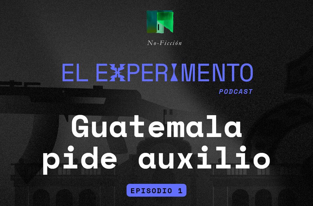 """Podcast El Experimento """"Guatemala pide auxilio"""" – capítulo 01"""